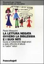 La lettura negata ovvero la dislessia e i suoi miti. Guida al trattamento degli errori e delle difficoltà di lettura in «cattivi» lettori
