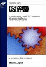 Professione facilitatore. Le competenze chiave del consulente alle riunioni di lavoro e ai forum partecipati