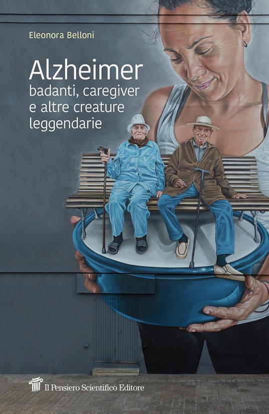 Alzheimer, badanti, caregiver e altre creature leggendarie - Eleonora Belloni - copertina