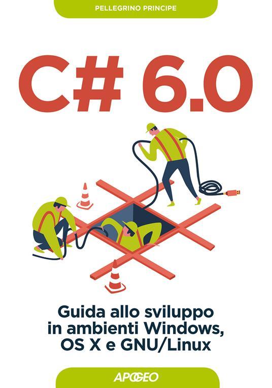 C# 6.0. Guida allo sviluppo in ambienti Windows, OS X e GNU/Linux - Pellegrino Principe - ebook