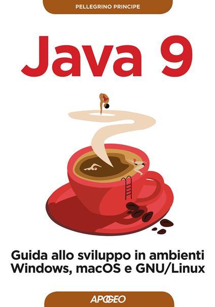 Java 9. Guida allo sviluppo in ambienti Windows, macOS e GNU/Linux - Pellegrino Principe - copertina