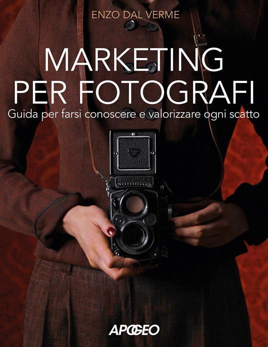 Marketing per fotografi. Guida per farsi conoscere e valorizzare ogni scatto - Enzo Dal Verme - copertina