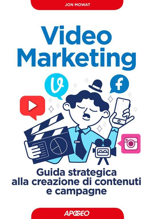 Video marketing, Guida strategica alla creazione di contenuti e campagne - Jon Mowat - copertina