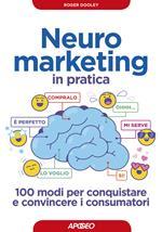 Neuromarketing in pratica. 100 modi per conquistare e convincere i consumatori