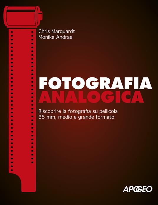 Fotografia analogica. Riscoprire la fotografia su pellicola 35mm, medio e grande formato - Chris Marquardt,Monika Andrae - copertina