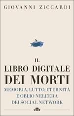 Il libro digitale dei morti. Memoria, lutto, eternità e oblio nell'era dei social network. Con e-book