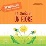 La storia di un fiore. Montessori: un mondo di conquiste. Ediz. a colori