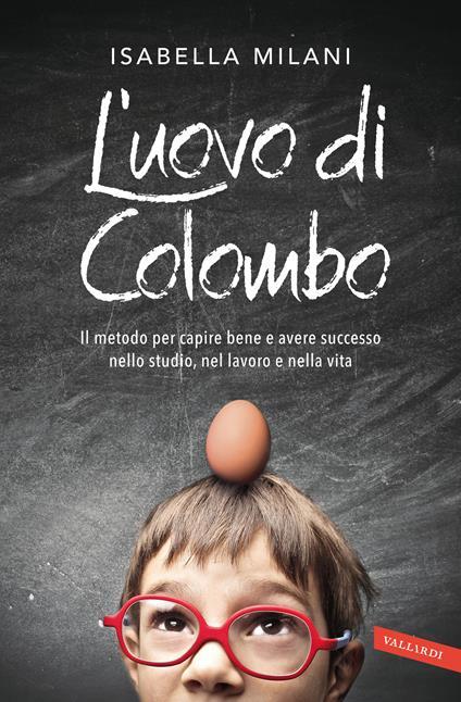 L' uovo di Colombo. Il metodo per capire bene e avere successo nello studio, nel lavoro e nella vita - Isabella Milani - copertina