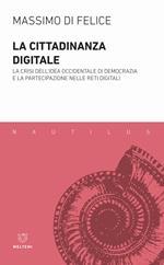 La cittadinanza digitale. La crisi dell'idea occidentale di democrazia e la partecipazione nelle reti digitali