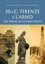 50 a.C. Firenze e l'Arno. Dal primo all'ultimo ponte