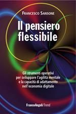 Il pensiero flessibile. Gli strumenti operativi per sviluppare l'agilità mentale e la capacità di adattamento nell'economia digitale