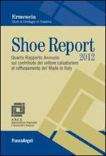 Shoe Report 2012. Quarto Rapporto Annuale sul contributo del settore calzaturiero al rafforzamento del Made in Italy