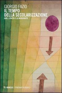Il tempo della secolarizzazione. Karl Löwith e la modernità - Giorgio Fazio - copertina