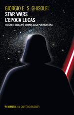 Star Wars. L'epoca Lucas. I segreti della più grande saga postmoderna