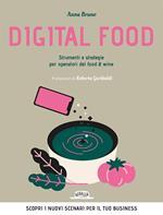 Digital food. Strumenti e strategie per operatori del food & wine. Scopri i nuovi scenari per il tuo business