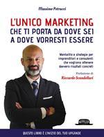 L' unico marketing che ti porta da dove sei a dove vorresti essere. Mentalità e strategie per imprenditori e consulenti che vogliono ottenere davvero risultati concreti