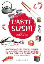 L' arte del sushi. Un viaggio gastroculturale alla scoperta del piatto simbolo della cucina giapponese e del suo mondo