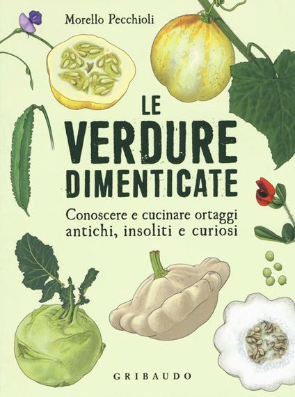 Le verdure dimenticate. Conoscere e cucinare ortaggi antichi, insoliti e curiosi - Morello Pecchioli - copertina