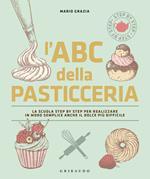 L' ABC della pasticceria. La scuola step by step per realizzare in modo semplice anche il dolce più difficile. Ediz. illustrata