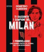 Ti racconto i campioni del Milan. I fuoriclasse che hanno fatto la storia del club rossonero. Ediz. a colori