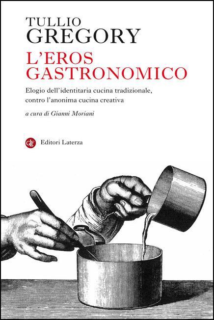 L' eros gastronomico. Elogio dell'identitaria cucina tradizionale, contro l'anonima cucina creativa - Tullio Gregory - copertina