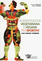 Alimentazione vegetariana e vegana per sportivi. Salute, benessere e performance