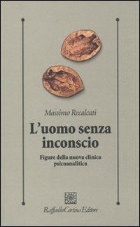 L' uomo senza inconscio. Figure della nuova clinica psicoanalitica - Massimo Recalcati - copertina