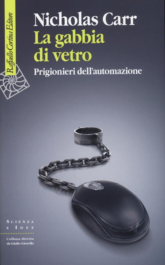 La gabbia di vetro. Prigionieri dell'automazione - Nicholas Carr - copertina