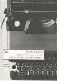 Orfani e bastardi. Milano e l'Italia viste dal «Giorno» - Vittorio Emiliani - copertina