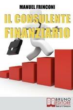 Il consulente finanziario. I segreti e le tecniche del perfetto promotore finanziario