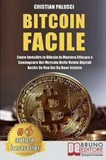 Bitcoin facile. Come investire in Bitcoin in maniera efficace e guadagnare nel mercato delle valute digitali anche se non sai da dove iniziare