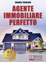 Agente immobiliare perfetto. Tecniche e strategie per diventare un agente di successo e vendere case passando dalla vendita alla consulenza immobiliare
