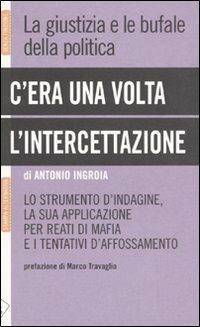 C'era una volta l'intercettazione. La giustizia e le bufale della politica - Antonio Ingroia - copertina