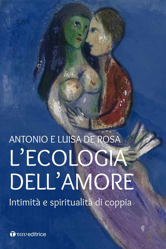 L' ecologia dell'amore. Intimità e spiritualità di coppia - Antonio De Rosa,Luisa De Rosa - copertina