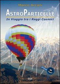 Astroparticelle. In viaggio tra i raggi cosmici - Marco Arcani - copertina