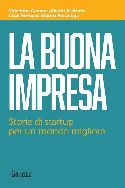 La buona impresa. Storie di startup per un mondo migliore - Valentina Cucino,Alberto Di Minin,Luca Ferrucci - copertina