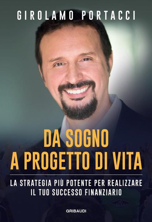 Da sogno a progetto di vita. La strategia più potente per realizzare il tuo successo finanziario - Girolamo Portacci - copertina