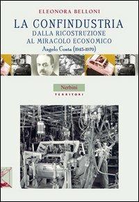 La Confindustria dalla ricostruzione al miracolo economico. Angelo Costa (1945-1970) - Eleonora Belloni - copertina