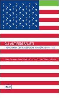 Gli antifederalisti. I nemici della centralizzazione in America (1787-1788) - copertina
