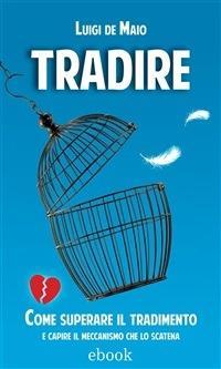 Tradire. Come superare il tradimento e capire il meccanismo che lo scatena - Luigi De Maio - ebook