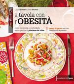 A tavola con l'obesità. Come prevenirla e controllarla senza perdere il piacere del cibo