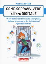 Come sopravvivere nell'era digitale. Uscire dalla dipendenza dello smartphone, ribellarsi al commercio dei dati personali, riprendersi la rete