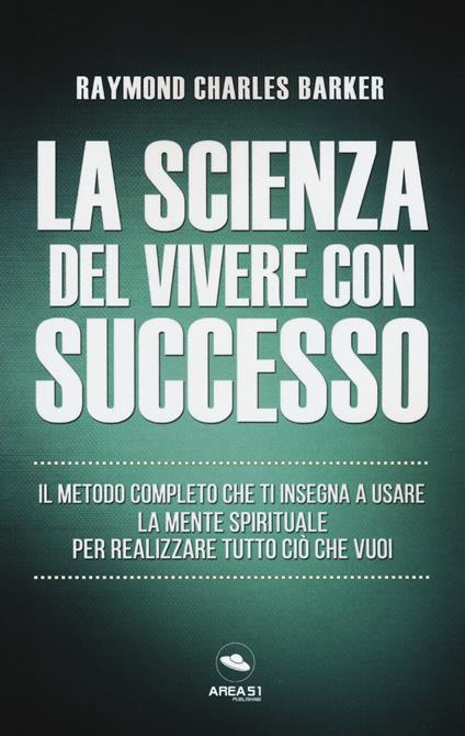 La scienza del vivere con successo. Il metodo completo che ti insegna a usare la mente spirituale per realizzare tutto ciò che vuoi - Raymond Charles Barker - copertina