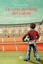 Le cose perdute del calcio. Un viaggio nel tempo, un gioco della memoria. Per vedere l'effetto che fa. Nuova ediz.