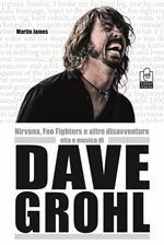 Nirvana, Foo Fighters e altre disavventure. Vita e musica di Dave Grohl