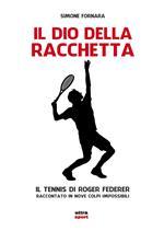 Il dio della racchetta. Il tennis di Roger Federer raccontato in nove colpi impossibili