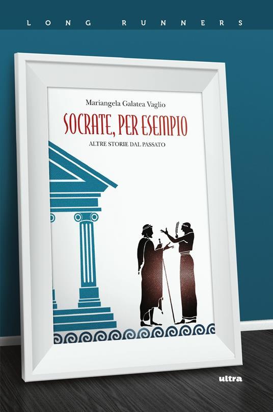 Socrate, per esempio. Altre storie dal passato - Mariangela Galatea Vaglio - ebook