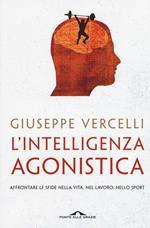 L' intelligenza agonistica. Affrontare le sfide nella vita, nel lavoro, nello sport