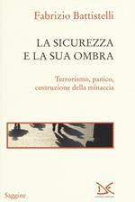 La sicurezza e la sua ombra. Terrorismo, panico, costruzione della minaccia