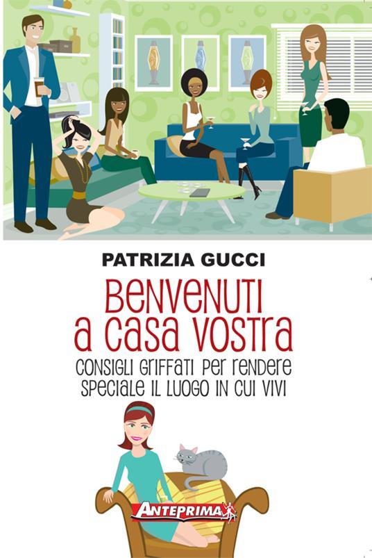 Benvenuti a casa vostra. Consigli griffati per rendere speciale il luogo in cui vivi - Patrizia Gucci - ebook